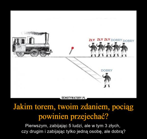 Jakim torem, twoim zdaniem, pociąg powinien przejechać? – Pierwszym, zabijając 5 ludzi, ale w tym 3 złych, czy drugim i zabijając tylko jedną osobę, ale dobrą?