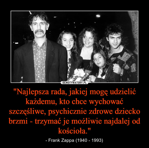"""""""Najlepsza rada, jakiej mogę udzielić każdemu, kto chce wychować szczęśliwe, psychicznie zdrowe dziecko brzmi - trzymać je możliwie najdalej od kościoła."""" – - Frank Zappa (1940 - 1993)"""