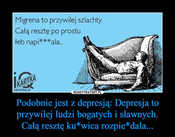 Podobnie jest z depresją: Depresja to przywilej ludzi bogatych i sławnych. Całą resztę ku*wica rozpie*dala... –  Migrena to przywilej szlachty.Całą resztę po prostułeb napi***ala...
