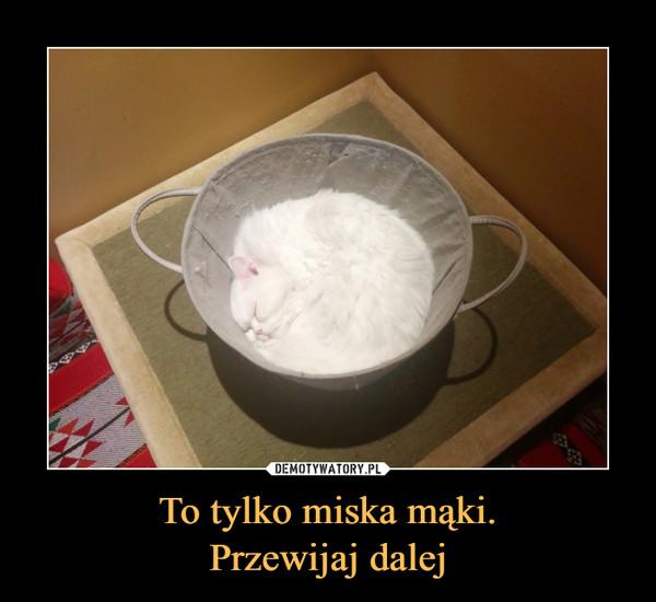 To tylko miska mąki.Przewijaj dalej –