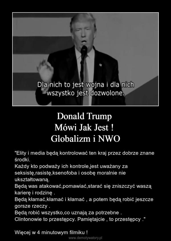 """Donald Trump Mówi Jak Jest ! Globalizm i NWO – """"Elity i media będą kontrolować ten kraj przez dobrze znane środki.Każdy kto podważy ich kontrole,jest uważany za seksistę,rasistę,ksenofoba i osobę moralnie nie ukształtowaną.Będą was atakować,pomawiać,starać się zniszczyć waszą karierę i rodzinę .Będą kłamać,kłamać i kłamać , a potem będą robić jeszcze gorsze rzeczy .Będą robić wszystko,co uznają za potrzebne .Clintonowie to przestępcy. Pamiętajcie , to przestępcy ."""" Więcej w 4 minutowym filmiku !"""