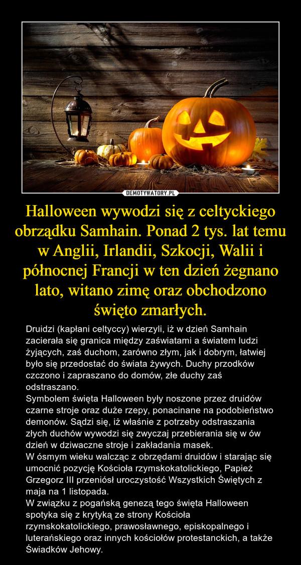 Halloween wywodzi się z celtyckiego obrządku Samhain. Ponad 2 tys. lat temu w Anglii, Irlandii, Szkocji, Walii i północnej Francji w ten dzień żegnano lato, witano zimę oraz obchodzono święto zmarłych. – Druidzi (kapłani celtyccy) wierzyli, iż w dzień Samhain zacierała się granica między zaświatami a światem ludzi żyjących, zaś duchom, zarówno złym, jak i dobrym, łatwiej było się przedostać do świata żywych. Duchy przodków czczono i zapraszano do domów, złe duchy zaś odstraszano. Symbolem święta Halloween były noszone przez druidów czarne stroje oraz duże rzepy, ponacinane na podobieństwo demonów. Sądzi się, iż właśnie z potrzeby odstraszania złych duchów wywodzi się zwyczaj przebierania się w ów dzień w dziwaczne stroje i zakładania masek.W ósmym wieku walcząc z obrzędami druidów i starając się umocnić pozycję Kościoła rzymskokatolickiego, Papież Grzegorz III przeniósł uroczystość Wszystkich Świętych z maja na 1 listopada.W związku z pogańską genezą tego święta Halloween spotyka się z krytyką ze strony Kościoła rzymskokatolickiego, prawosławnego, episkopalnego i luterańskiego oraz innych kościołów protestanckich, a także Świadków Jehowy.