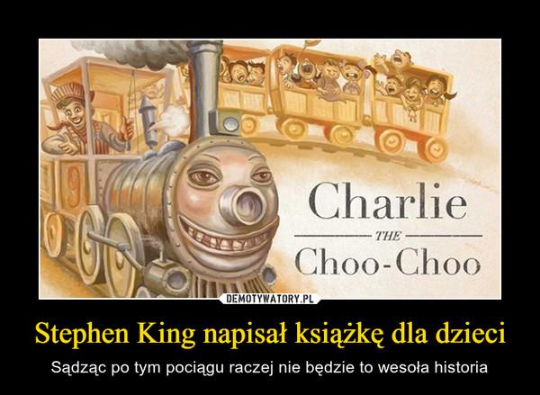 Stephen King napisał książkę dla dzieci – Sądząc po tym pociągu raczej nie będzie to wesoła historia