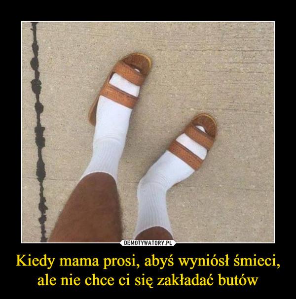 Kiedy mama prosi, abyś wyniósł śmieci, ale nie chce ci się zakładać butów –