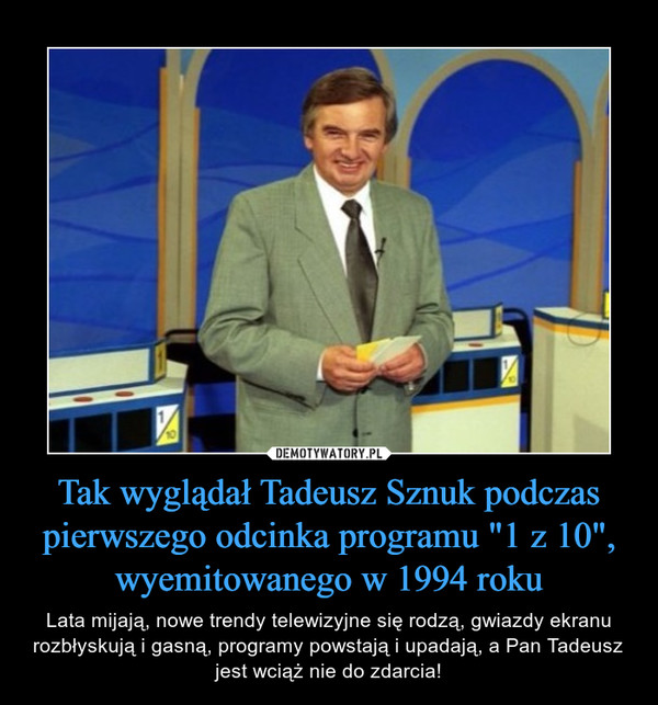 """Tak wyglądał Tadeusz Sznuk podczas pierwszego odcinka programu """"1 z 10"""", wyemitowanego w 1994 roku – Lata mijają, nowe trendy telewizyjne się rodzą, gwiazdy ekranu rozbłyskują i gasną, programy powstają i upadają, a Pan Tadeusz jest wciąż nie do zdarcia!"""