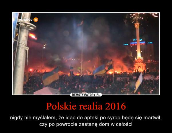 Polskie realia 2016 – nigdy nie myślałem, że idąc do apteki po syrop będę się martwił, czy po powrocie zastanę dom w całości