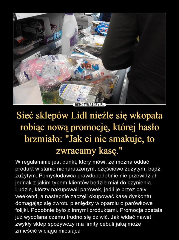 """Sieć sklepów Lidl nieźle się wkopała robiąc nową promocję, której hasło brzmiało: """"Jak ci nie smakuje, to zwracamy kasę."""" – W regulaminie jest punkt, który mówi, że można oddać produkt w stanie nienaruszonym, częściowo zużytym, bądź zużytym. Pomysłodawca prawdopodobnie nie przewidział jednak z jakim typem klientów będzie miał do czynienia. Ludzie, którzy nakupowali parówek, jedli je przez cały weekend, a następnie zaczęli okupować kasę dyskontu domagając się zwrotu pieniędzy w oparciu o parówkowe folijki. Podobnie było z innymi produktami. Promocja została już wycofana czemu trudno się dziwić. Jak widać nawet zwykły sklep spożywczy ma limity cebuli jaką może zmieścić w ciągu miesiąca"""
