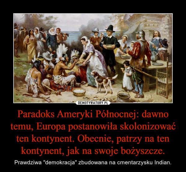"""Paradoks Ameryki Północnej: dawno temu, Europa postanowiła skolonizować ten kontynent. Obecnie, patrzy na ten kontynent, jak na swoje bożyszcze. – Prawdziwa """"demokracja"""" zbudowana na cmentarzysku Indian."""
