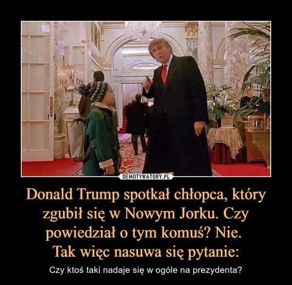 Donald Trump spotkał chłopca, który zgubił się w Nowym Jorku. Czy powiedział o tym komuś? Nie. Tak więc nasuwa się pytanie: – Czy ktoś taki nadaje się w ogóle na prezydenta?