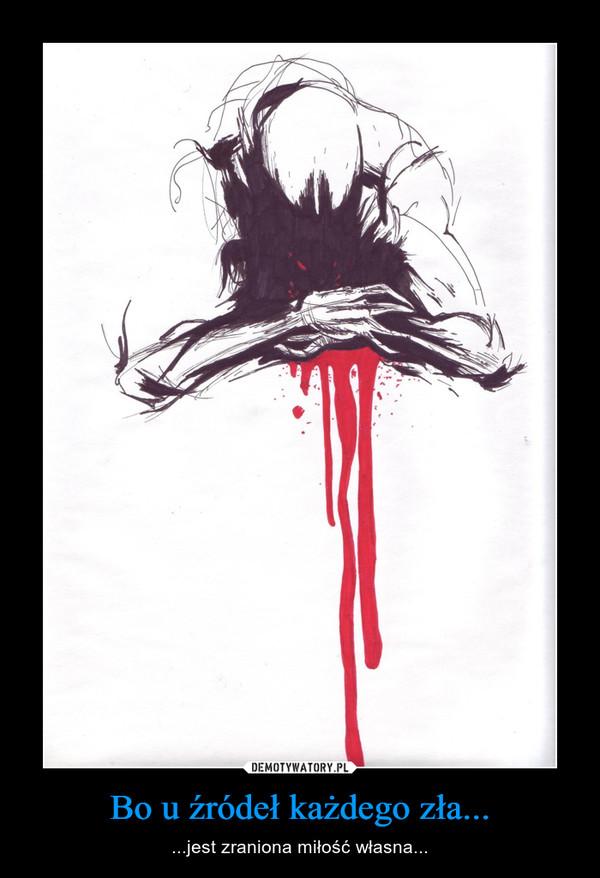 Bo u źródeł każdego zła... – ...jest zraniona miłość własna...