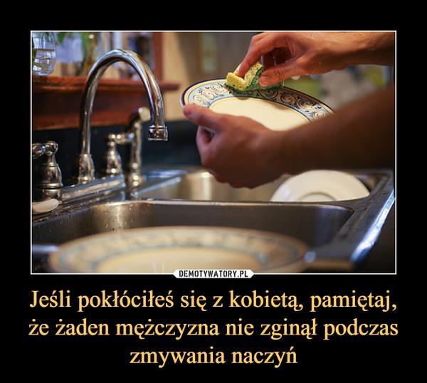 Jeśli pokłóciłeś się z kobietą, pamiętaj, że żaden mężczyzna nie zginął podczas zmywania naczyń –