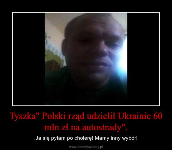 """Tyszka"""" Polski rząd udzielił Ukrainie 60 mln zł na autostrady"""". – .Ja się pytam po cholerę! Mamy inny wybór!"""