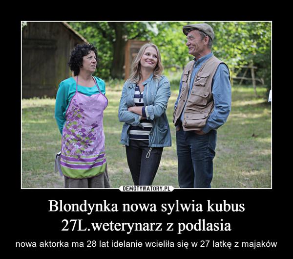 Blondynka nowa sylwia kubus 27L.weterynarz z podlasia – nowa aktorka ma 28 lat idelanie wcieliła się w 27 latkę z majaków