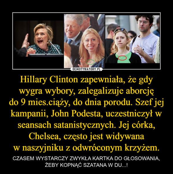 Hillary Clinton zapewniała, że gdy wygra wybory, zalegalizuje aborcjędo 9 mies.ciąży, do dnia porodu. Szef jej kampanii, John Podesta, uczestniczył w seansach satanistycznych. Jej córka, Chelsea, często jest widywanaw naszyjniku z odwróconym krzyżem. – CZASEM WYSTARCZY ZWYKŁA KARTKA DO GŁOSOWANIA, ŻEBY KOPNĄĆ SZATANA W DU...!