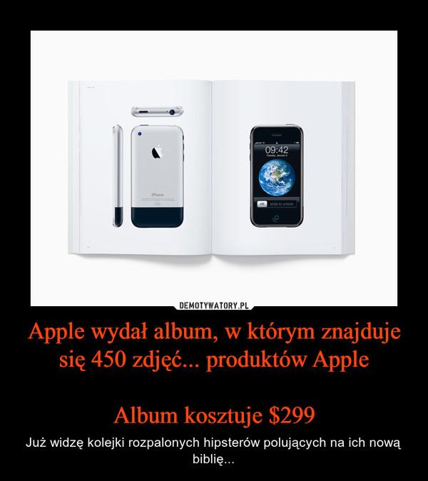 Apple wydał album, w którym znajduje się 450 zdjęć... produktów AppleAlbum kosztuje $299 – Już widzę kolejki rozpalonych hipsterów polujących na ich nową biblię...