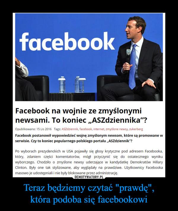 """Teraz będziemy czytać """"prawdę"""",która podoba się facebookowi –  Facebook na wojnie ze zmyślonymi newsami. To koniec """"ASZdziennika""""?Facebook postanowił wypowiedzieć wojnę zmyślonym newsom, które są promowane w serwisie. Czy to koniec popularnego polskiego portalu """"ASZdziennik""""?Po wyborach prezydenckich w USA pojawiły się głosy krytyczne pod adresem Facebooka, który, zdaniem części komentatorów, mógł przyczynić się do ostatecznego wyniku wyborczego. Chodziło o zmyślone newsy uderzające w kandydatkę Demokratów Hillary Clinton. Były one tak stylizowane, aby wyglądały na prawdziwe. Użytkownicy Facebooka masowo je udostępniali i nie były blokowane przez administrację.Po wyborach do zarzutów odniósł się założyciel portalu Facebook Mark Zuckerberg. Zapewnił, że 99 proc. informacji na Facebooku jest prawdziwe. Pomysł jakoby wyborcy podejmowali decyzję na kogo oddać głos na podstawie zmyślonych newsów określił jako """"szalony"""". – Ludzie podejmują takie decyzje na podstawie swoich doświadczeń życiowych – powiedział."""