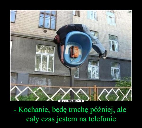 - Kochanie, będę trochę później, ale cały czas jestem na telefonie –