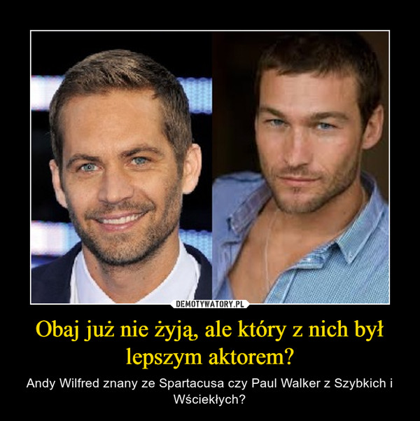 Obaj już nie żyją, ale który z nich był lepszym aktorem? – Andy Wilfred znany ze Spartacusa czy Paul Walker z Szybkich i Wściekłych?