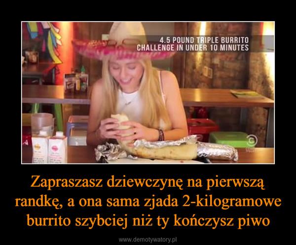 Zapraszasz dziewczynę na pierwszą randkę, a ona sama zjada 2-kilogramowe burrito szybciej niż ty kończysz piwo –