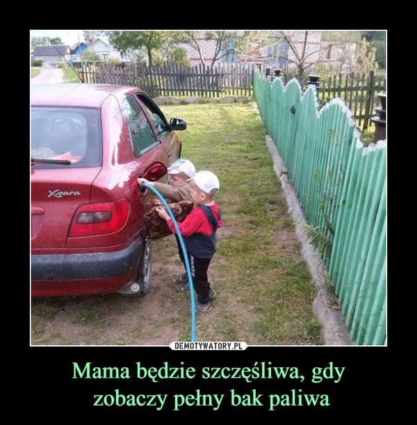 Mama będzie szczęśliwa, gdy zobaczy pełny bak paliwa –