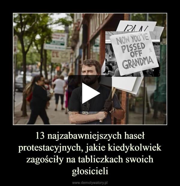 13 najzabawniejszych haseł protestacyjnych, jakie kiedykolwiek zagościły na tabliczkach swoich głosicieli –