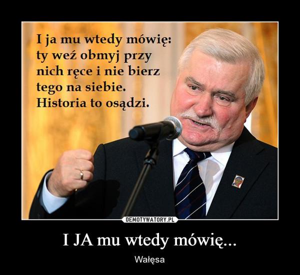 I JA mu wtedy mówię... – Wałęsa