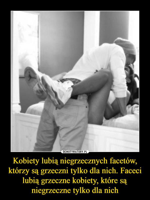 Kobiety lubią niegrzecznych facetów, którzy są grzeczni tylko dla nich. Faceci lubią grzeczne kobiety, które są niegrzeczne tylko dla nich –