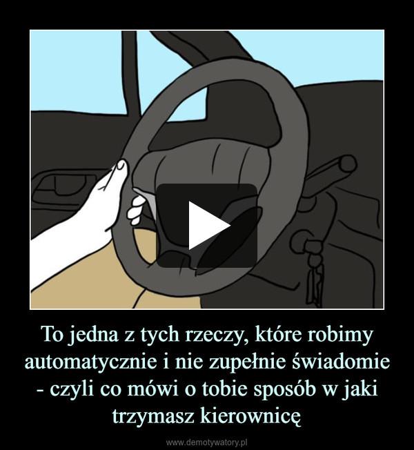 To jedna z tych rzeczy, które robimy automatycznie i nie zupełnie świadomie - czyli co mówi o tobie sposób w jaki trzymasz kierownicę –