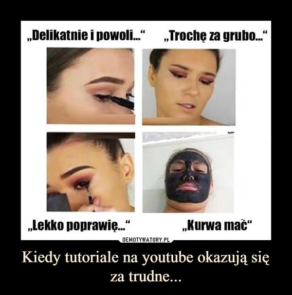 Kiedy tutoriale na youtube okazują się za trudne... –