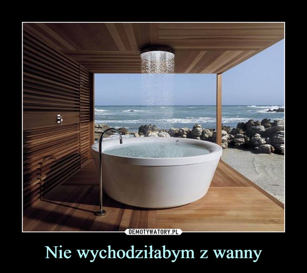 Nie wychodziłabym z wanny –