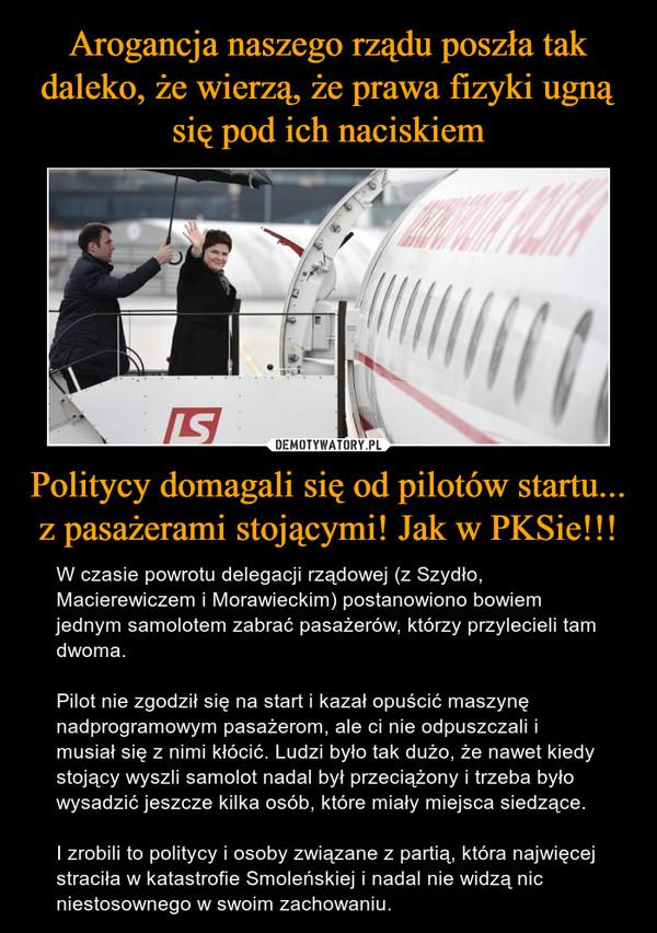 Politycy domagali się od pilotów startu... z pasażerami stojącymi! Jak w PKSie!!! – W czasie powrotu delegacji rządowej (z Szydło, Macierewiczem i Morawieckim) postanowiono bowiem jednym samolotem zabrać pasażerów, którzy przylecieli tam dwoma. Pilot nie zgodził się na start i kazał opuścić maszynę nadprogramowym pasażerom, ale ci nie odpuszczali i musiał się z nimi kłócić. Ludzi było tak dużo, że nawet kiedy stojący wyszli samolot nadal był przeciążony i trzeba było wysadzić jeszcze kilka osób, które miały miejsca siedzące.I zrobili to politycy i osoby związane z partią, która najwięcej straciła w katastrofie Smoleńskiej i nadal nie widzą nic niestosownego w swoim zachowaniu.