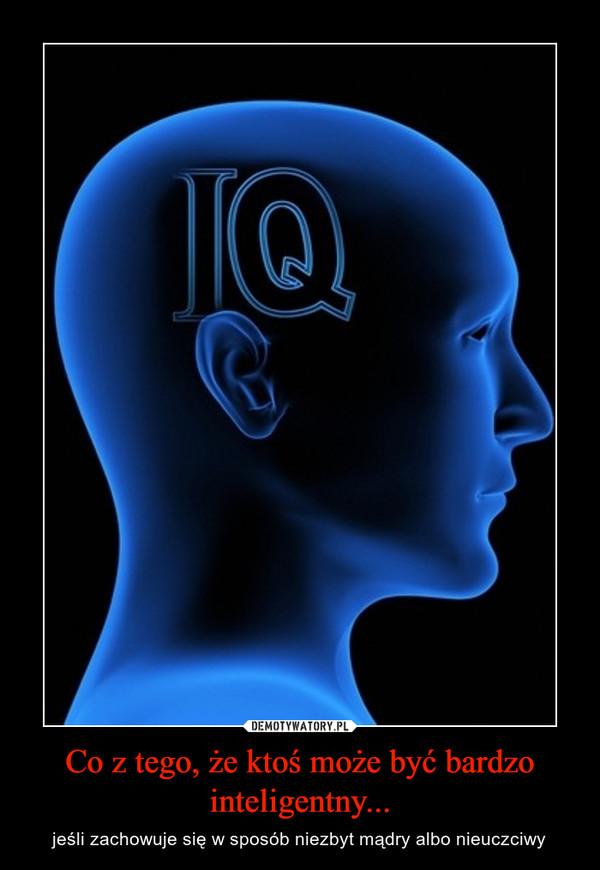 Co z tego, że ktoś może być bardzo inteligentny... – jeśli zachowuje się w sposób niezbyt mądry albo nieuczciwy