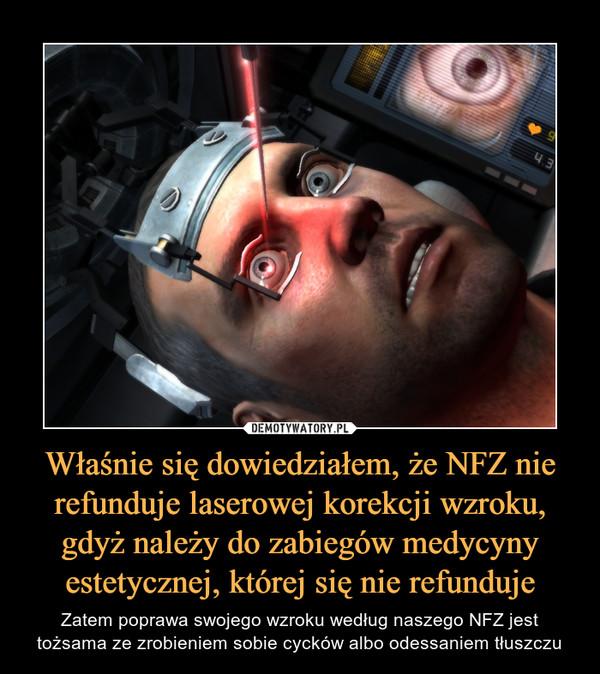 Właśnie się dowiedziałem, że NFZ nie refunduje laserowej korekcji wzroku, gdyż należy do zabiegów medycyny estetycznej, której się nie refunduje – Zatem poprawa swojego wzroku według naszego NFZ jest tożsama ze zrobieniem sobie cycków albo odessaniem tłuszczu