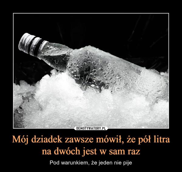 Mój dziadek zawsze mówił, że pół litra na dwóch jest w sam raz – Pod warunkiem, że jeden nie pije