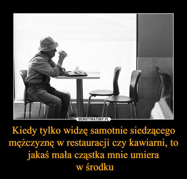 Kiedy tylko widzę samotnie siedzącego mężczyznę w restauracji czy kawiarni, to jakaś mała cząstka mnie umiera w środku –