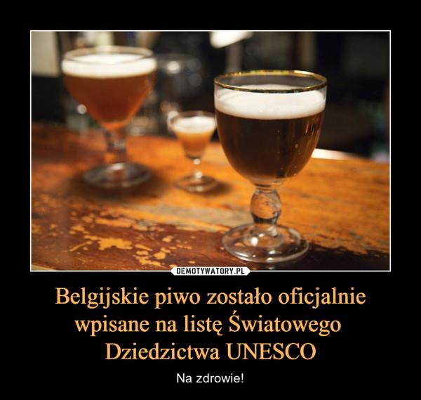 Belgijskie piwo zostało oficjalniewpisane na listę Światowego Dziedzictwa UNESCO – Na zdrowie!