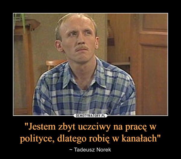 """""""Jestem zbyt uczciwy na pracę w polityce, dlatego robię w kanałach"""" – ~ Tadeusz Norek"""