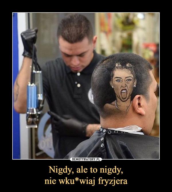 Nigdy, ale to nigdy,nie wku*wiaj fryzjera –