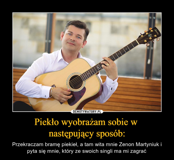 Piekło wyobrażam sobie w następujący sposób: – Przekraczam bramę piekieł, a tam wita mnie Zenon Martyniuk i pyta się mnie, który ze swoich singli ma mi zagrać