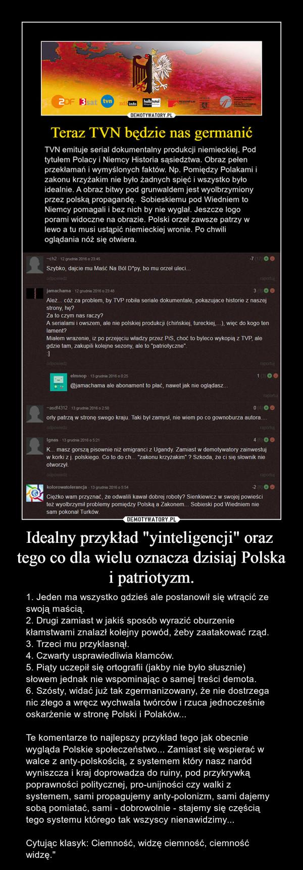 """Idealny przykład """"yinteligencji"""" oraz  tego co dla wielu oznacza dzisiaj Polska i patriotyzm. – 1. Jeden ma wszystko gdzieś ale postanowił się wtrącić ze swoją maścią.2. Drugi zamiast w jakiś sposób wyrazić oburzenie kłamstwami znalazł kolejny powód, żeby zaatakować rząd.3. Trzeci mu przyklasnął.4. Czwarty usprawiedliwia kłamców.5. Piąty uczepił się ortografii (jakby nie było słusznie) słowem jednak nie wspominając o samej treści demota.6. Szósty, widać już tak zgermanizowany, że nie dostrzega nic złego a wręcz wychwala twórców i rzuca jednocześnie oskarżenie w stronę Polski i Polaków...Te komentarze to najlepszy przykład tego jak obecnie wygląda Polskie społeczeństwo... Zamiast się wspierać w walce z anty-polskością, z systemem który nasz naród wyniszcza i kraj doprowadza do ruiny, pod przykrywką poprawności politycznej, pro-unijności czy walki z systemem, sami propagujemy anty-polonizm, sami dajemy sobą pomiatać, sami - dobrowolnie - stajemy się częścią tego systemu którego tak wszyscy nienawidzimy...Cytując klasyk: Ciemność, widzę ciemność, ciemność widzę."""""""