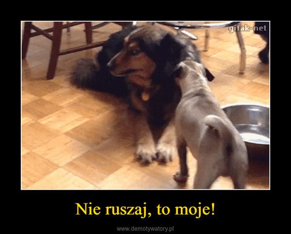 Nie ruszaj, to moje! –