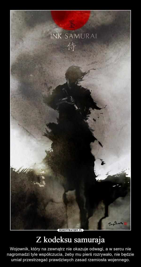 Z kodeksu samuraja – Wojownik, który na zewnątrz nie okazuje odwagi, a w sercu nie nagromadzi tyle współczucia, żeby mu pierś rozrywało, nie będzie umiał przestrzegać prawdziwych zasad rzemiosła wojennego.