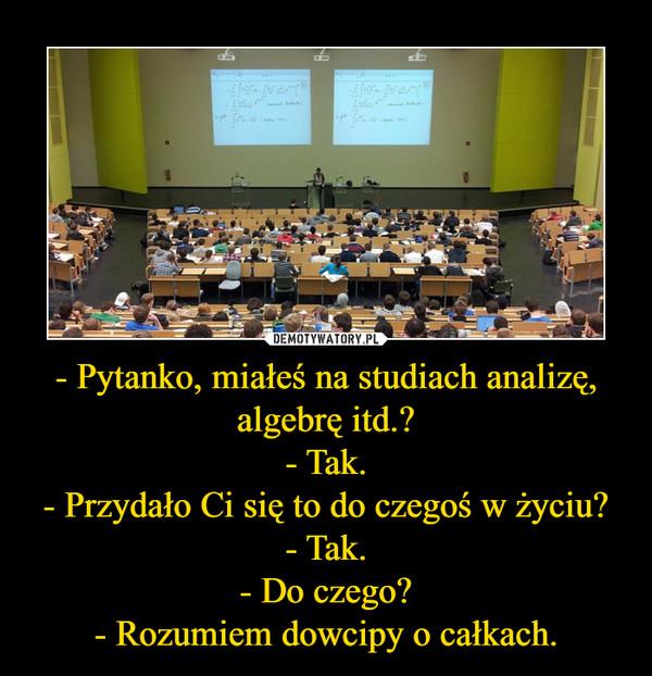 - Pytanko, miałeś na studiach analizę, algebrę itd.?- Tak.- Przydało Ci się to do czegoś w życiu?- Tak.- Do czego?- Rozumiem dowcipy o całkach. –