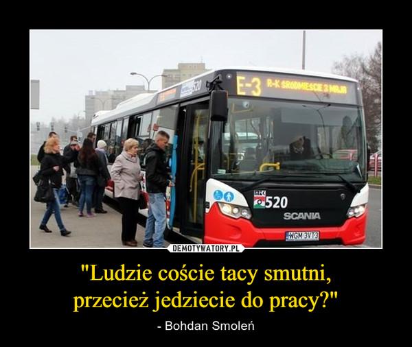 """""""Ludzie coście tacy smutni,przecież jedziecie do pracy?"""" – - Bohdan Smoleń"""
