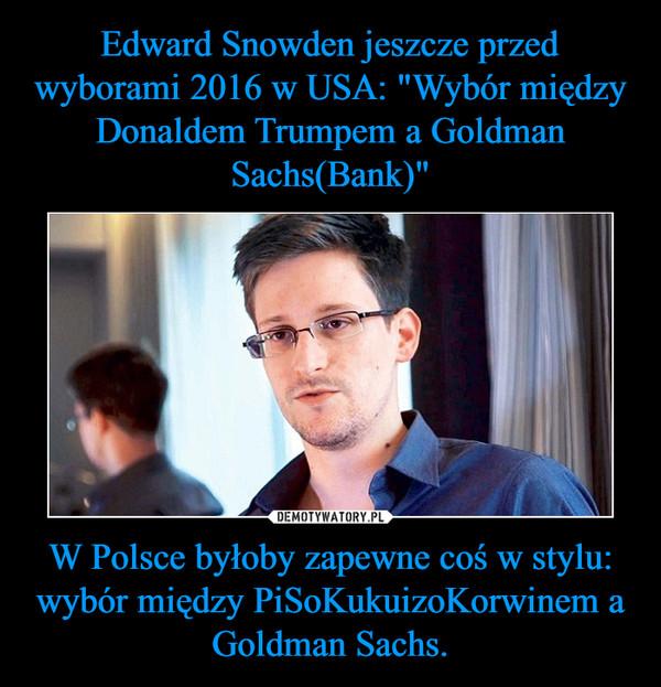 W Polsce byłoby zapewne coś w stylu: wybór między PiSoKukuizoKorwinem a Goldman Sachs. –
