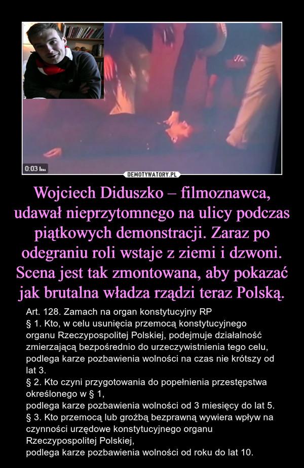 Wojciech Diduszko – filmoznawca, udawał nieprzytomnego na ulicy podczas piątkowych demonstracji. Zaraz po odegraniu roli wstaje z ziemi i dzwoni. Scena jest tak zmontowana, aby pokazać jak brutalna władza rządzi teraz Polską. – Art. 128. Zamach na organ konstytucyjny RP                                         § 1. Kto, w celu usunięcia przemocą konstytucyjnego organu Rzeczypospolitej Polskiej, podejmuje działalność zmierzającą bezpośrednio do urzeczywistnienia tego celu,podlega karze pozbawienia wolności na czas nie krótszy od lat 3.§ 2. Kto czyni przygotowania do popełnienia przestępstwa określonego w § 1,podlega karze pozbawienia wolności od 3 miesięcy do lat 5.§ 3. Kto przemocą lub groźbą bezprawną wywiera wpływ na czynności urzędowe konstytucyjnego organu Rzeczypospolitej Polskiej,podlega karze pozbawienia wolności od roku do lat 10.