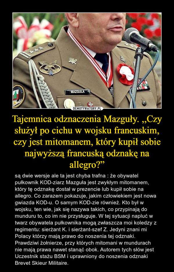 """Tajemnica odznaczenia Mazguły. ,,Czy służył po cichu w wojsku francuskim, czy jest mitomanem, który kupił sobie najwyższą francuską odznakę na allegro?"""" – są dwie wersje ale ta jest chyba trafna : że obywatel pułkownik KOD-ziarz Mazguła jest zwykłym mitomanem, który tę odznakę dostał w prezencie lub kupił sobie na allegro. Co zarazem pokazuje, jakim człowiekiem jest nowa gwiazda KOD-u. O samym KOD-zie również. Kto był w wojsku, ten wie, jak się nazywa takich, co przypinają do munduru to, co im nie przysługuje. W tej sytuacji napluć w twarz obywatela pułkownika mogą zwłaszcza moi koledzy z regimentu: sierżant K. i sierżant-szef Z. Jedyni znani mi Polacy którzy mają prawo do noszenia tej odznaki. Prawdziwi żołnierze, przy których mitomani w mundurach nie mają prawa nawet stanąć obok. Autorem tych słów jest Uczestnik stażu BSM i uprawniony do noszenia odznaki Brevet Skieur Militaire."""