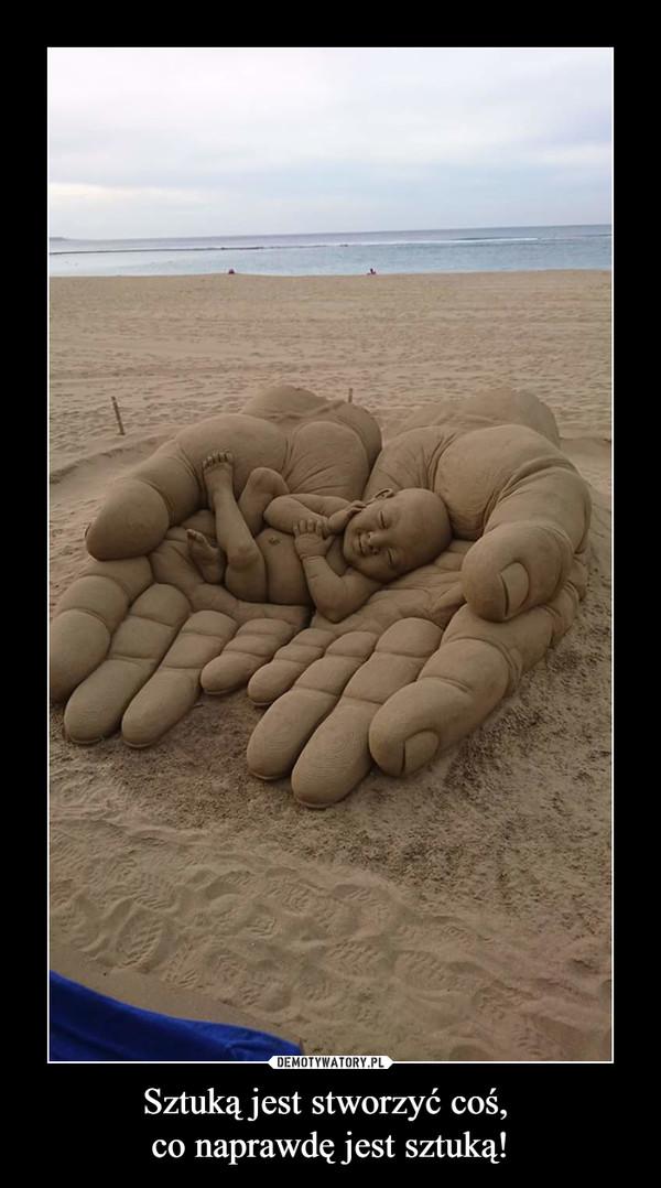 Sztuką jest stworzyć coś, co naprawdę jest sztuką! –