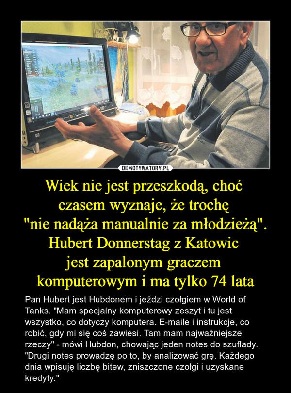 """Wiek nie jest przeszkodą, choć czasem wyznaje, że trochę """"nie nadąża manualnie za młodzieżą"""".Hubert Donnerstag z Katowic jest zapalonym graczem komputerowym i ma tylko 74 lata – Pan Hubert jest Hubdonem i jeździ czołgiem w World of Tanks. """"Mam specjalny komputerowy zeszyt i tu jest wszystko, co dotyczy komputera. E-maile i instrukcje, co robić, gdy mi się coś zawiesi. Tam mam najważniejsze rzeczy"""" - mówi Hubdon, chowając jeden notes do szuflady. """"Drugi notes prowadzę po to, by analizować grę. Każdego dnia wpisuję liczbę bitew, zniszczone czołgi i uzyskane kredyty."""""""