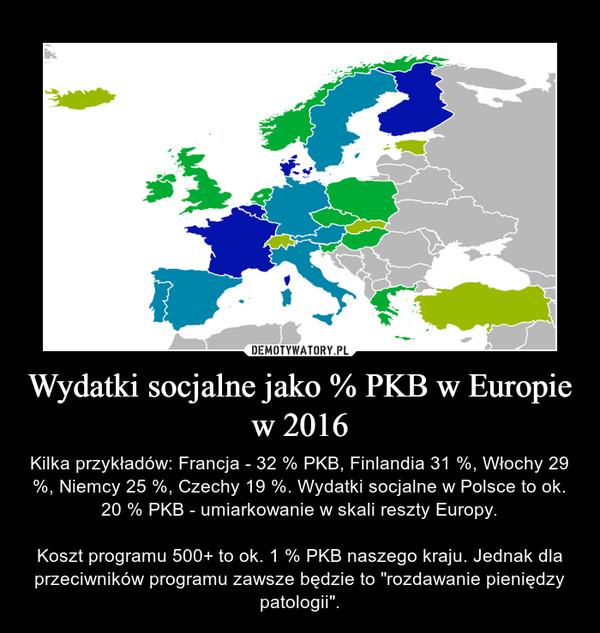 """Wydatki socjalne jako % PKB w Europie w 2016 – Kilka przykładów: Francja - 32 % PKB, Finlandia 31 %, Włochy 29 %, Niemcy 25 %, Czechy 19 %. Wydatki socjalne w Polsce to ok. 20 % PKB - umiarkowanie w skali reszty Europy.Koszt programu 500+ to ok. 1 % PKB naszego kraju. Jednak dla przeciwników programu zawsze będzie to """"rozdawanie pieniędzy patologii""""."""
